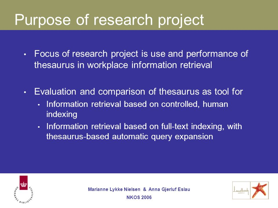 Marianne Lykke Nielsen & Anna Gjerluf Eslau NKOS 2006 Purpose of research project Focus of research project is use and performance of thesaurus in workplace information retrieval Evaluation and comparison of thesaurus as tool for Information retrieval based on controlled, human indexing Information retrieval based on full-text indexing, with thesaurus-based automatic query expansion