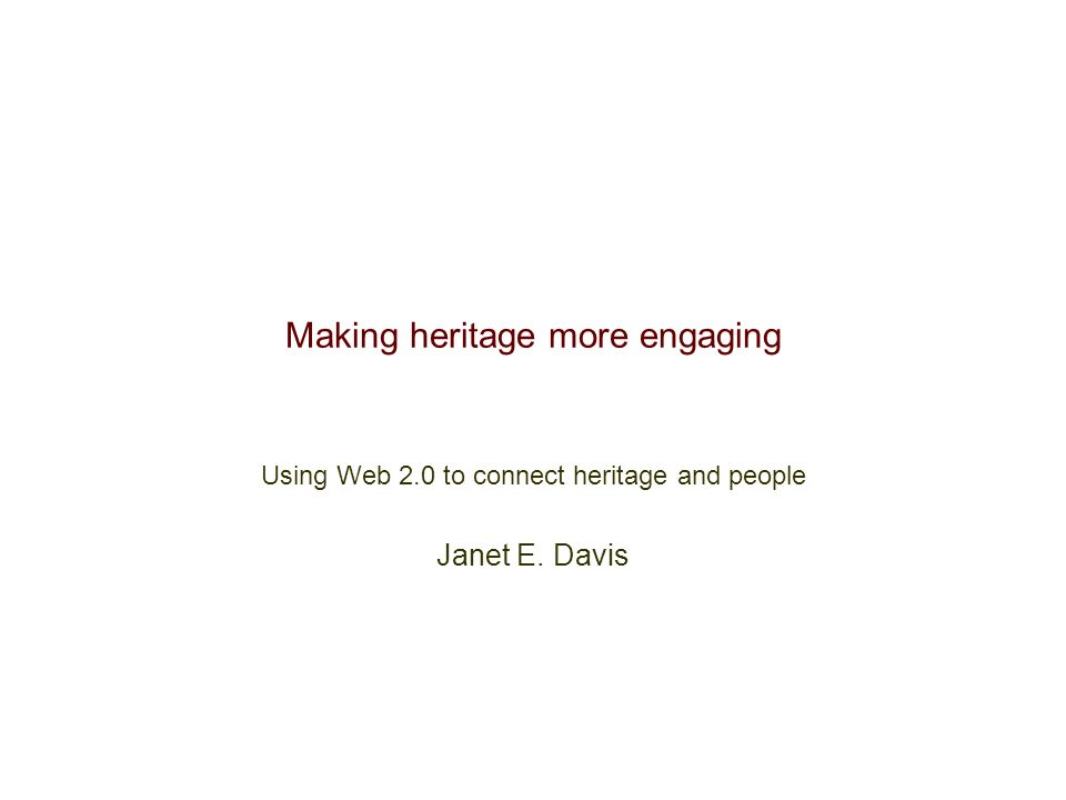 Making heritage more engaging Using Web 2.0 to connect heritage and people Janet E. Davis