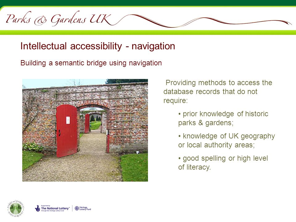 Intellectual accessibility - navigation Providing methods to access the database records that do not require: prior knowledge of historic parks & gardens; knowledge of UK geography or local authority areas; good spelling or high level of literacy.