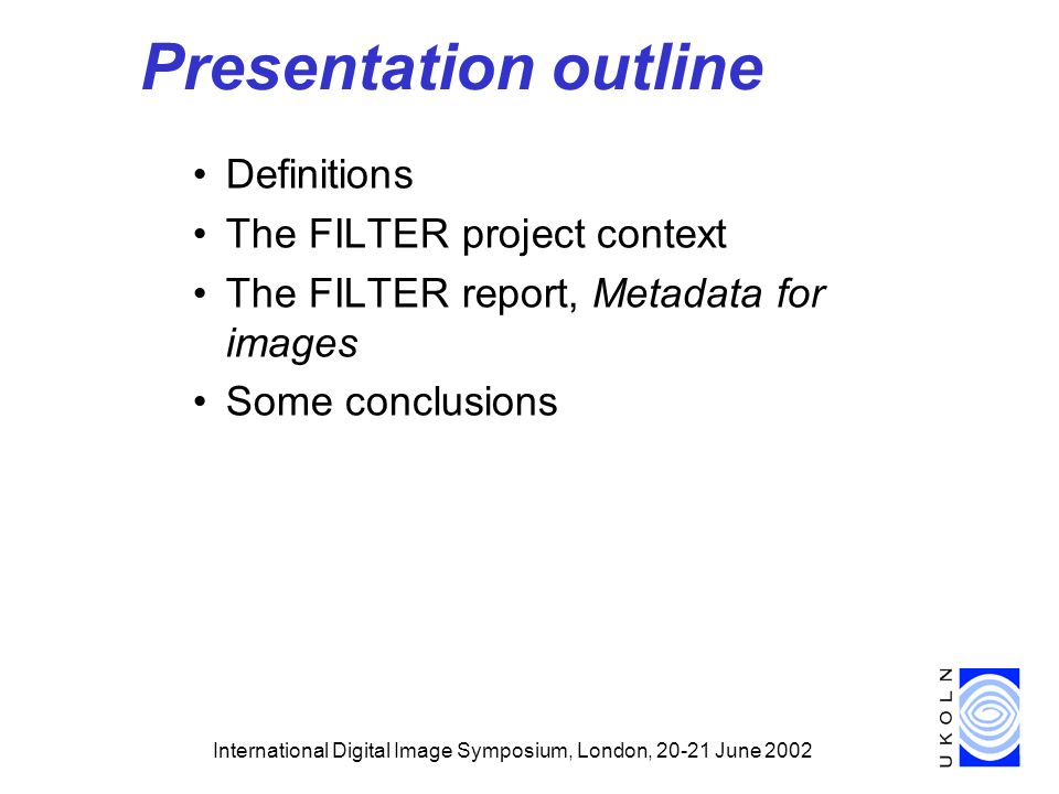 International Digital Image Symposium, London, June 2002 Presentation outline Definitions The FILTER project context The FILTER report, Metadata for images Some conclusions