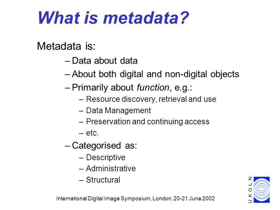 International Digital Image Symposium, London, 20-21 June 2002 What is metadata.