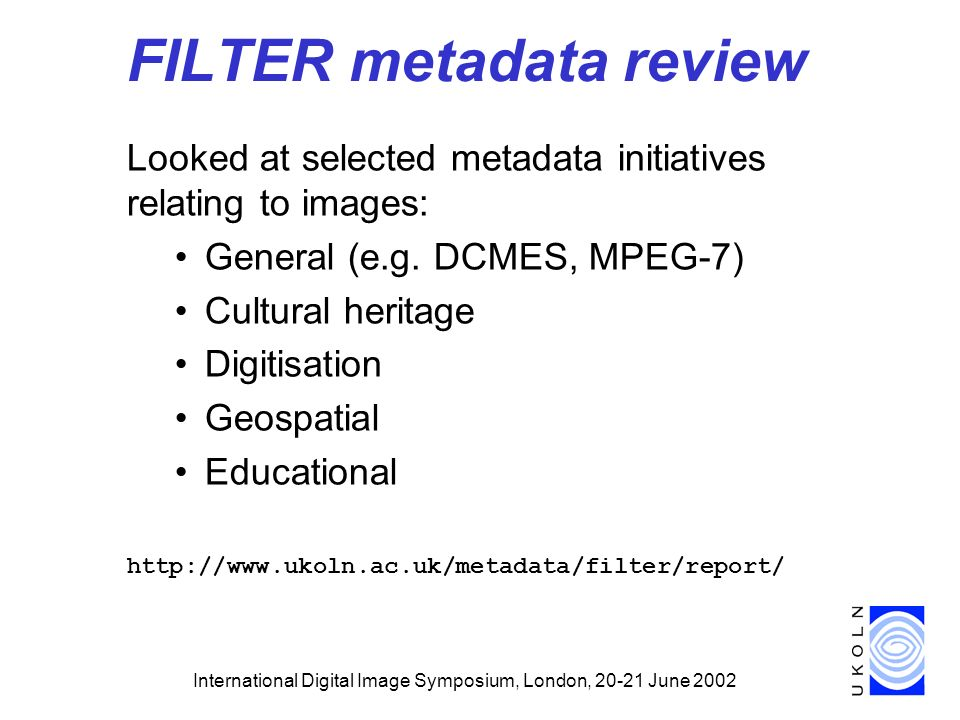 International Digital Image Symposium, London, June 2002 FILTER metadata review Looked at selected metadata initiatives relating to images: General (e.g.