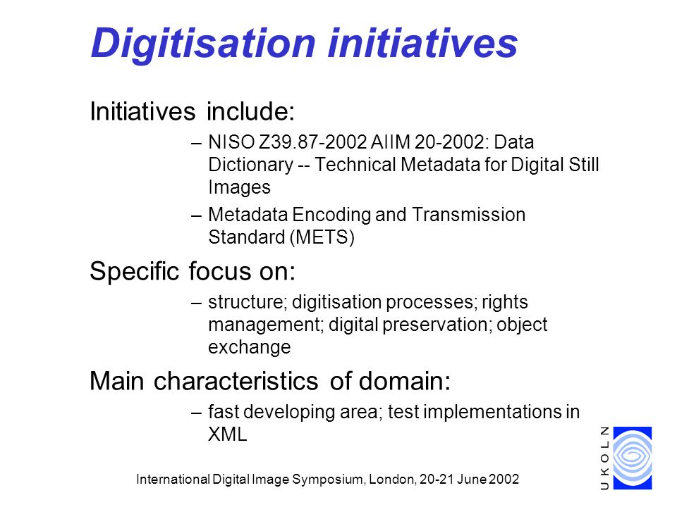 International Digital Image Symposium, London, June 2002 Digitisation initiatives Initiatives include: –NISO Z AIIM : Data Dictionary -- Technical Metadata for Digital Still Images –Metadata Encoding and Transmission Standard (METS) Specific focus on: –structure; digitisation processes; rights management; digital preservation; object exchange Main characteristics of domain: –fast developing area; test implementations in XML