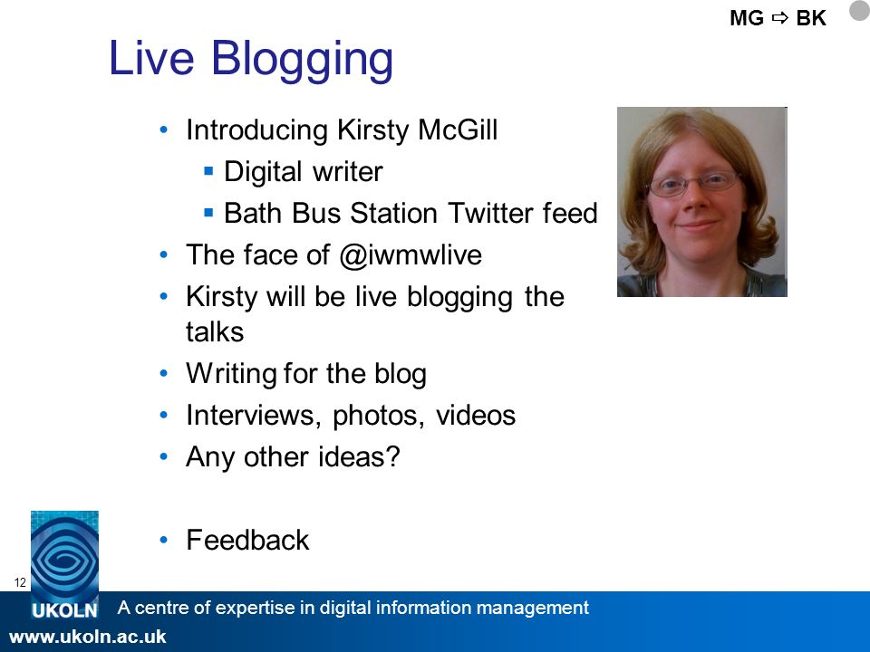 A centre of expertise in digital information management www.ukoln.ac.uk 12 Live Blogging Introducing Kirsty McGill Digital writer Bath Bus Station Twitter feed The face of @iwmwlive Kirsty will be live blogging the talks Writing for the blog Interviews, photos, videos Any other ideas.