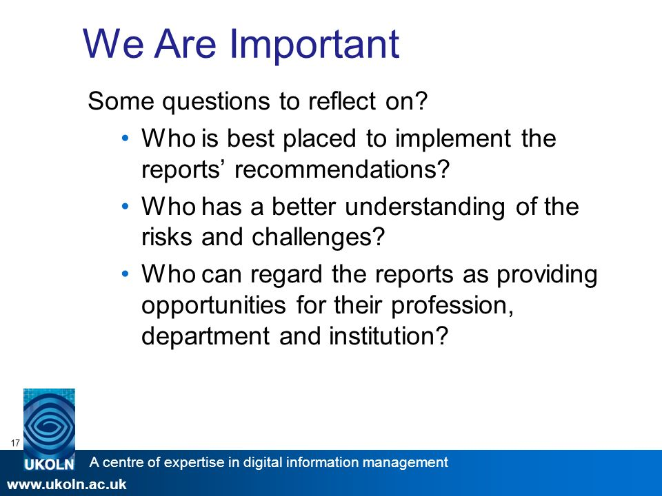 A centre of expertise in digital information management www.ukoln.ac.uk 17 We Are Important Some questions to reflect on.