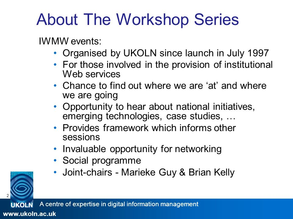 A centre of expertise in digital information management www.ukoln.ac.uk 2 About The Workshop Series IWMW events: Organised by UKOLN since launch in July 1997 For those involved in the provision of institutional Web services Chance to find out where we are at and where we are going Opportunity to hear about national initiatives, emerging technologies, case studies, … Provides framework which informs other sessions Invaluable opportunity for networking Social programme Joint-chairs - Marieke Guy & Brian Kelly