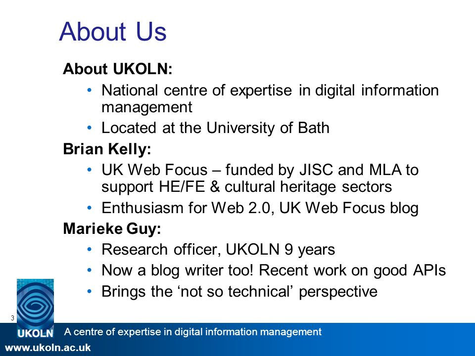 A centre of expertise in digital information management www.ukoln.ac.uk 3 About Us About UKOLN: National centre of expertise in digital information management Located at the University of Bath Brian Kelly: UK Web Focus – funded by JISC and MLA to support HE/FE & cultural heritage sectors Enthusiasm for Web 2.0, UK Web Focus blog Marieke Guy: Research officer, UKOLN 9 years Now a blog writer too.