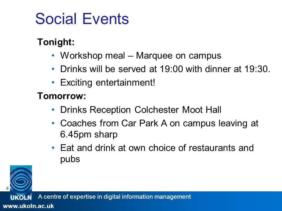 A centre of expertise in digital information management www.ukoln.ac.uk 8 Social Events Tonight: Workshop meal – Marquee on campus Drinks will be served at 19:00 with dinner at 19:30.