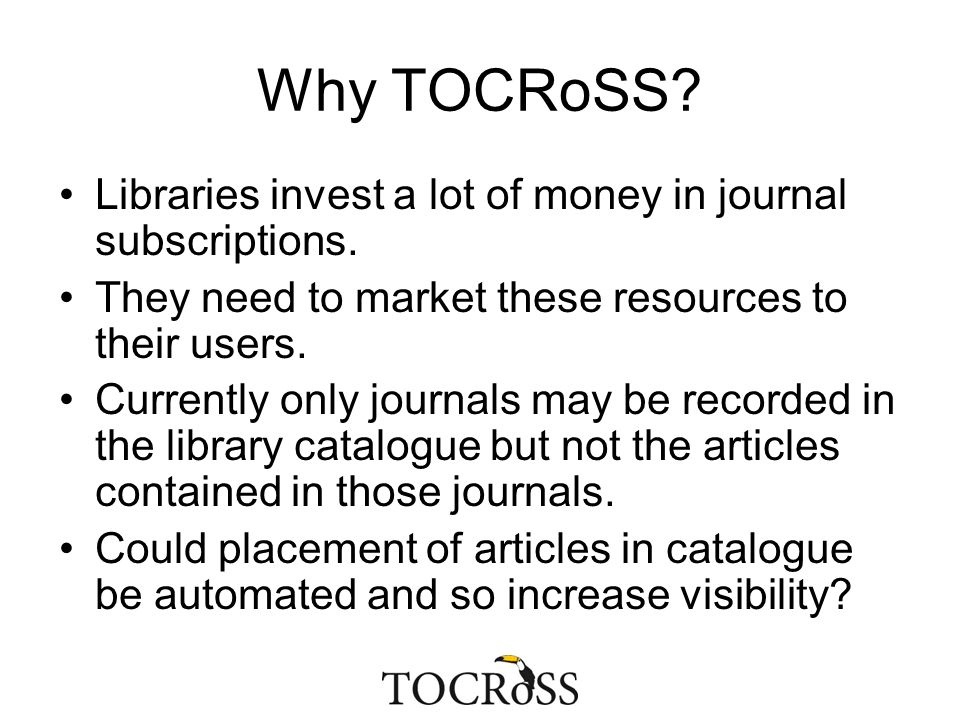 Why TOCRoSS? Libraries invest a lot of money in journal subscriptions. They need to market these resources to their users. Currently only journals may