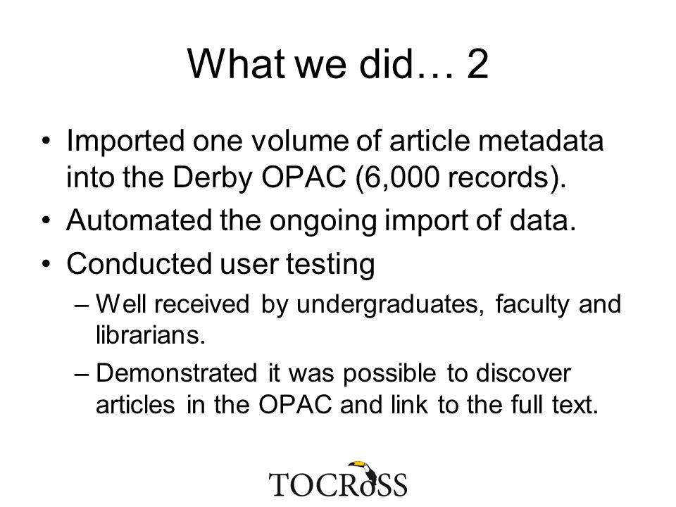 What we did… 2 Imported one volume of article metadata into the Derby OPAC (6,000 records). Automated the ongoing import of data. Conducted user testi