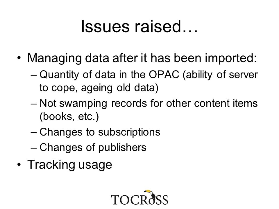 Issues raised… Managing data after it has been imported: –Quantity of data in the OPAC (ability of server to cope, ageing old data) –Not swamping reco