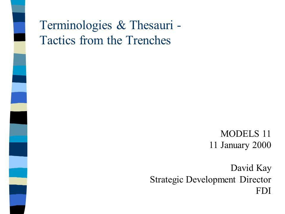 Terminologies & Thesauri - Tactics from the Trenches MODELS 11 11 January 2000 David Kay Strategic Development Director FDI