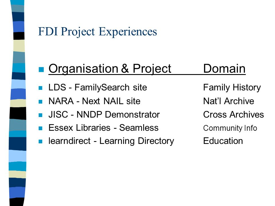 FDI Project Experiences n Organisation & ProjectDomain n LDS - FamilySearch siteFamily History n NARA - Next NAIL site Natl Archive n JISC - NNDP DemonstratorCross Archives n Essex Libraries - Seamless Community Info n learndirect - Learning DirectoryEducation