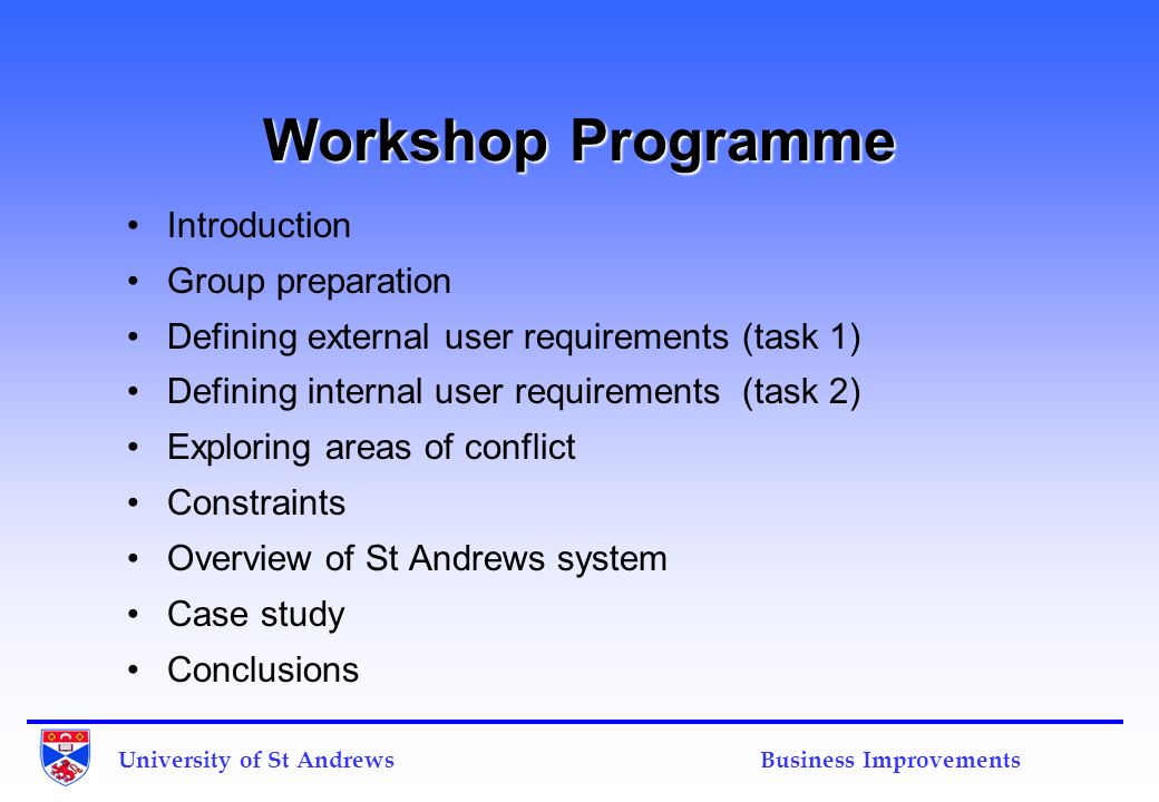University of St Andrews Business Improvements Workshop Programme Introduction Group preparation Defining external user requirements (task 1) Defining internal user requirements (task 2) Exploring areas of conflict Constraints Overview of St Andrews system Case study Conclusions