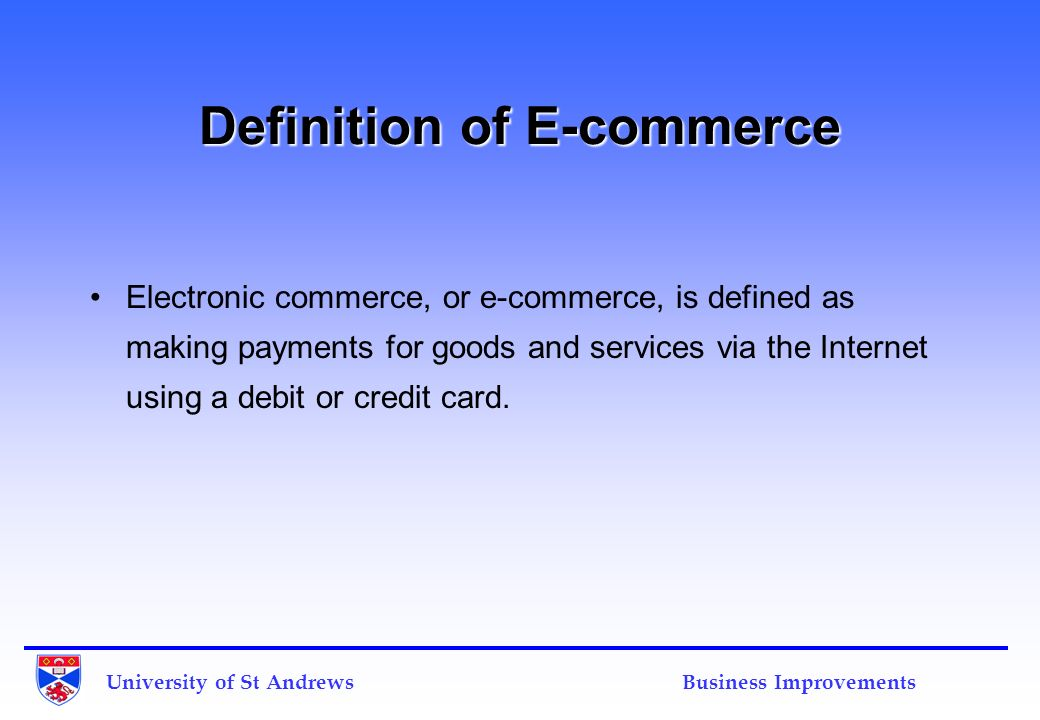 University of St Andrews Business Improvements Definition of E-commerce Electronic commerce, or e-commerce, is defined as making payments for goods an