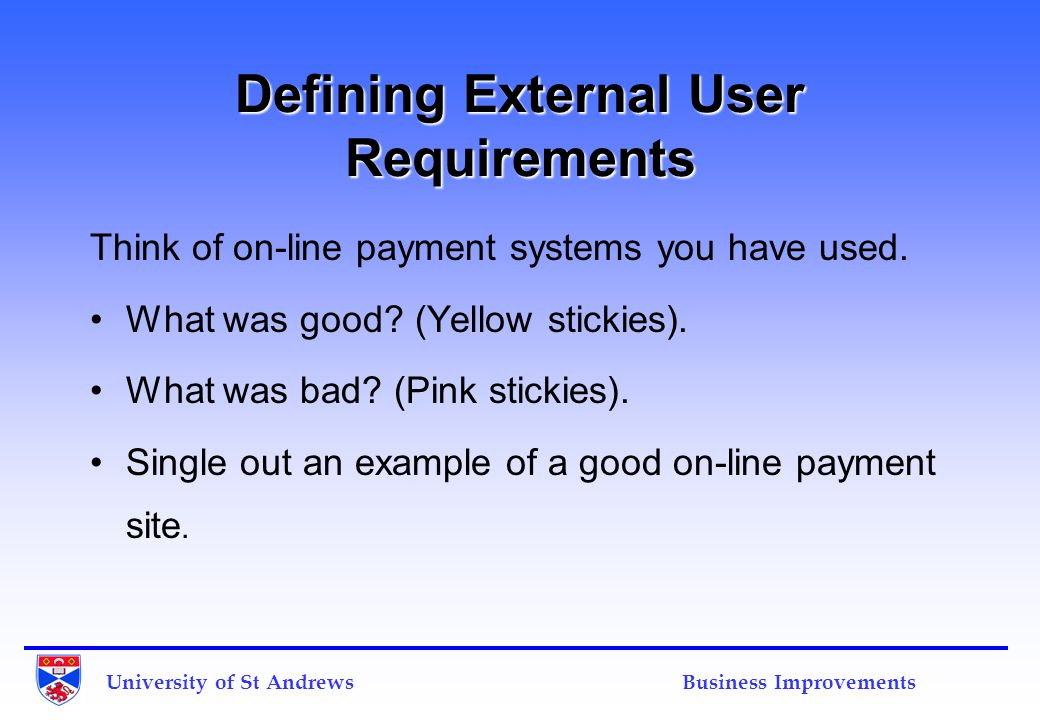 University of St Andrews Business Improvements Defining External User Requirements Think of on-line payment systems you have used. What was good? (Yel