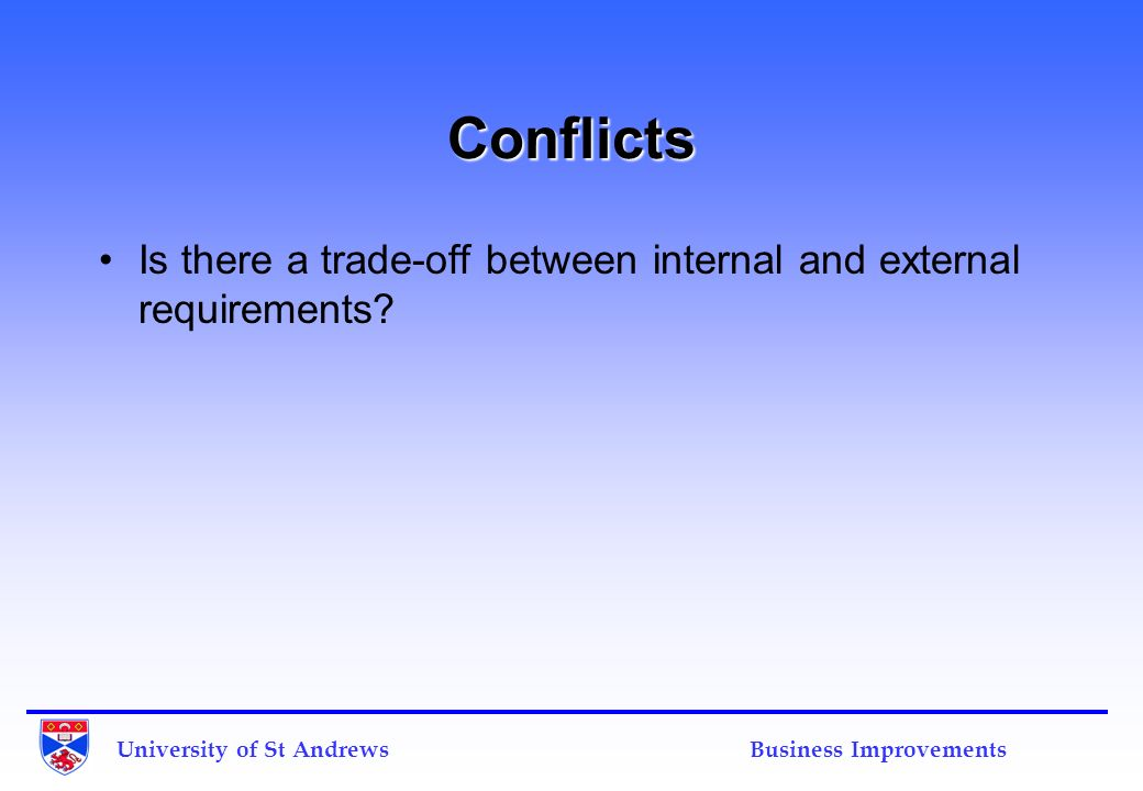 University of St Andrews Business Improvements Conflicts Is there a trade-off between internal and external requirements?