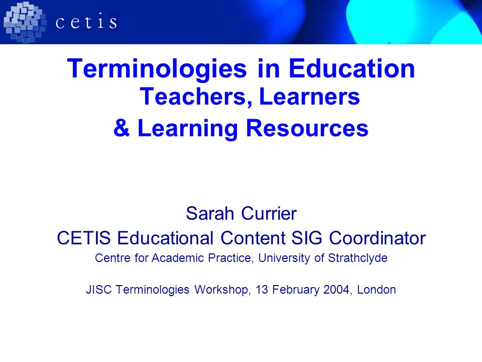 Terminologies in Education Teachers, Learners & Learning Resources Sarah Currier CETIS Educational Content SIG Coordinator Centre for Academic Practice, University of Strathclyde JISC Terminologies Workshop, 13 February 2004, London