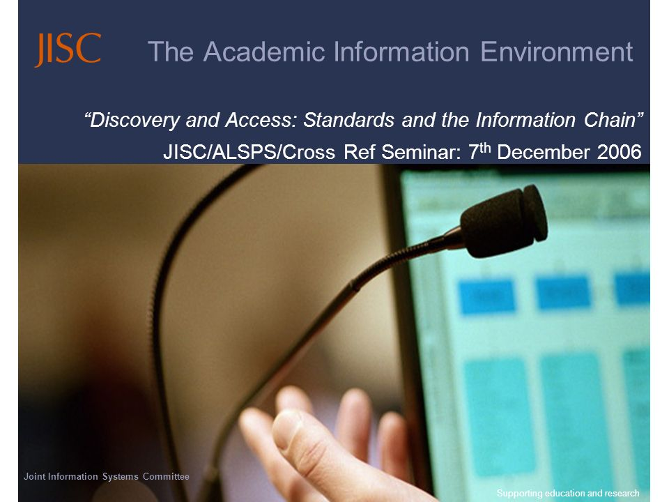Joint Information Systems Committee 23/04/2014 | Supporting education and research | Slide 1 The Academic Information Environment Discovery and Access: Standards and the Information Chain JISC/ALSPS/Cross Ref Seminar: 7 th December 2006 Joint Information Systems Committee Supporting education and research