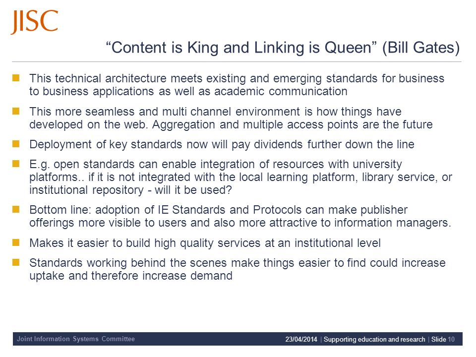 Joint Information Systems Committee 23/04/2014 | Supporting education and research | Slide 10 Content is King and Linking is Queen (Bill Gates) This technical architecture meets existing and emerging standards for business to business applications as well as academic communication This more seamless and multi channel environment is how things have developed on the web.