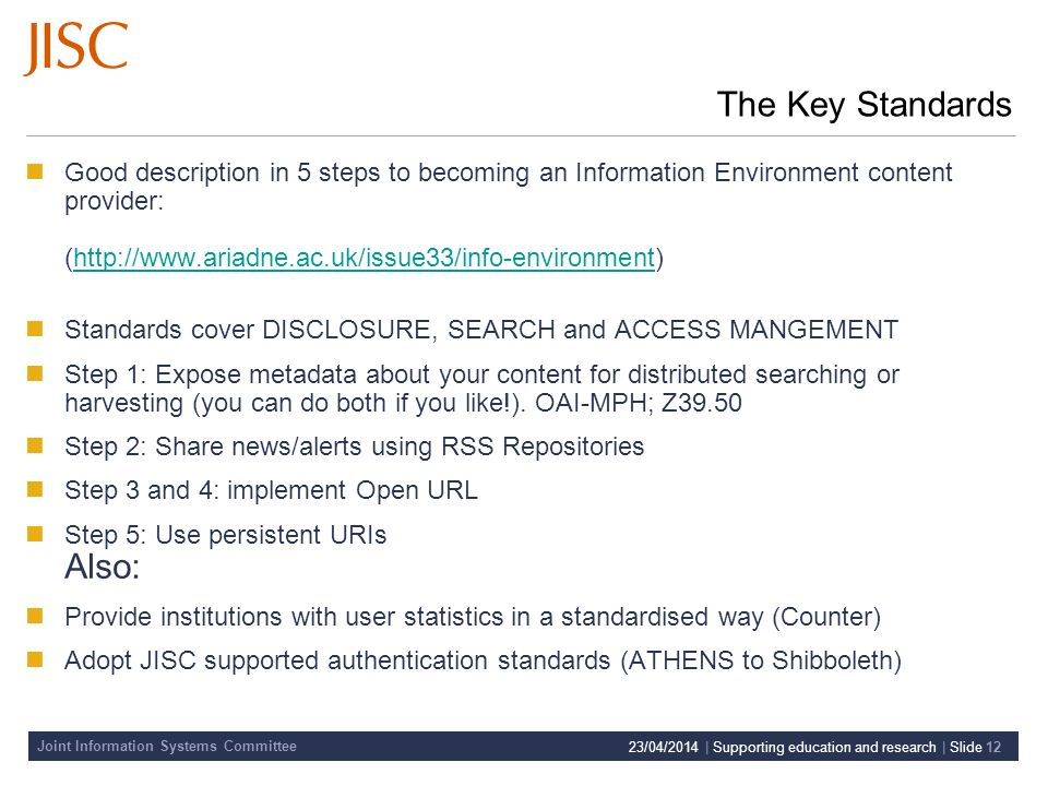 Joint Information Systems Committee 23/04/2014 | Supporting education and research | Slide 12 The Key Standards Good description in 5 steps to becoming an Information Environment content provider: (http://www.ariadne.ac.uk/issue33/info-environment)http://www.ariadne.ac.uk/issue33/info-environment Standards cover DISCLOSURE, SEARCH and ACCESS MANGEMENT Step 1: Expose metadata about your content for distributed searching or harvesting (you can do both if you like!).