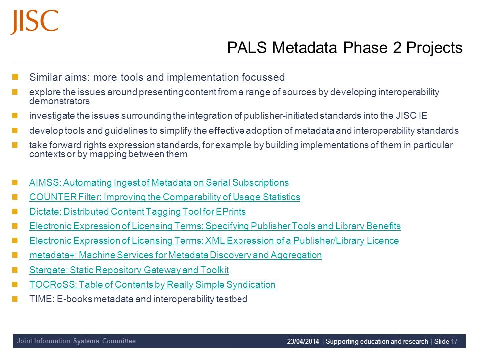 Joint Information Systems Committee 23/04/2014 | Supporting education and research | Slide 17 PALS Metadata Phase 2 Projects Similar aims: more tools and implementation focussed explore the issues around presenting content from a range of sources by developing interoperability demonstrators investigate the issues surrounding the integration of publisher-initiated standards into the JISC IE develop tools and guidelines to simplify the effective adoption of metadata and interoperability standards take forward rights expression standards, for example by building implementations of them in particular contexts or by mapping between them AIMSS: Automating Ingest of Metadata on Serial Subscriptions COUNTER Filter: Improving the Comparability of Usage Statistics Dictate: Distributed Content Tagging Tool for EPrints Electronic Expression of Licensing Terms: Specifying Publisher Tools and Library Benefits Electronic Expression of Licensing Terms: XML Expression of a Publisher/Library Licence metadata+: Machine Services for Metadata Discovery and Aggregation Stargate: Static Repository Gateway and Toolkit TOCRoSS: Table of Contents by Really Simple Syndication TIME: E-books metadata and interoperability testbed