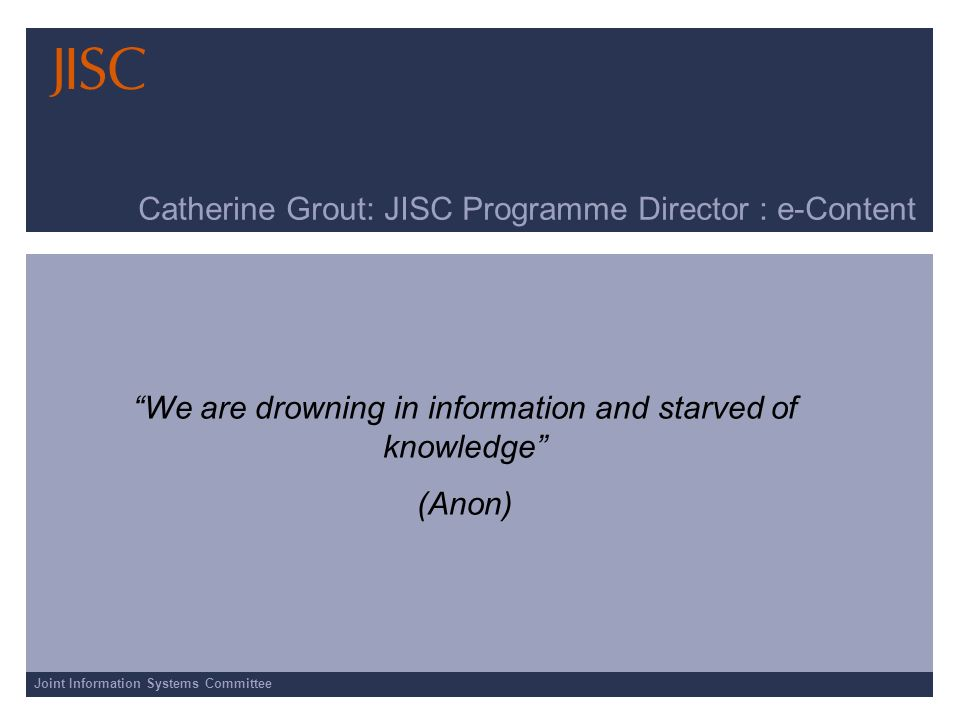 Joint Information Systems Committee Catherine Grout: JISC Programme Director : e-Content We are drowning in information and starved of knowledge (Anon)