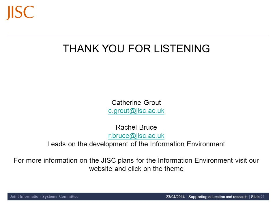 Joint Information Systems Committee 23/04/2014 | Supporting education and research | Slide 21 THANK YOU FOR LISTENING Catherine Grout c.grout@jisc.ac.uk Rachel Bruce r.bruce@jisc.ac.uk Leads on the development of the Information Environment For more information on the JISC plans for the Information Environment visit our website and click on the theme