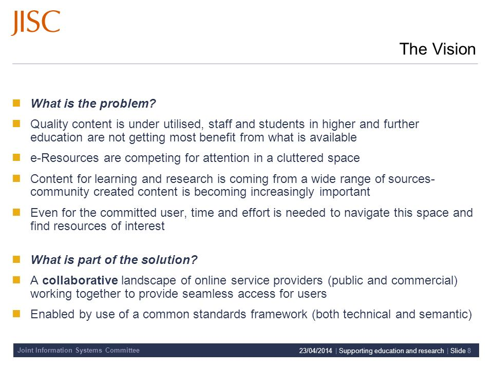 Joint Information Systems Committee 23/04/2014 | Supporting education and research | Slide 8 The Vision What is the problem.