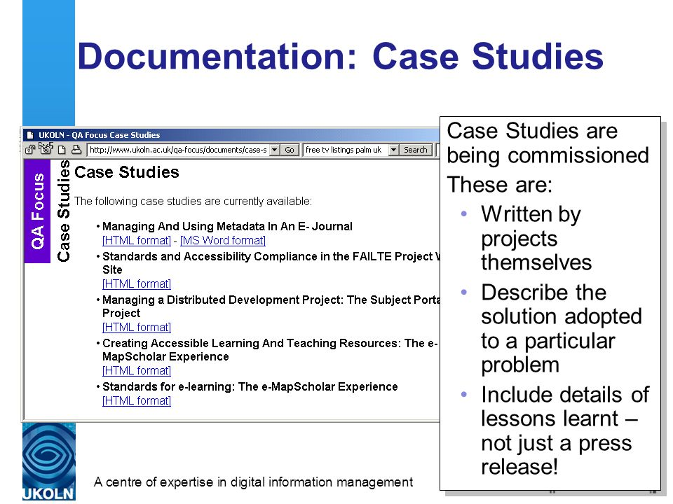 A centre of expertise in digital information management Documentation: Case Studies Case Studies are being commissioned These are: Written by projects themselves Describe the solution adopted to a particular problem Include details of lessons learnt – not just a press release.