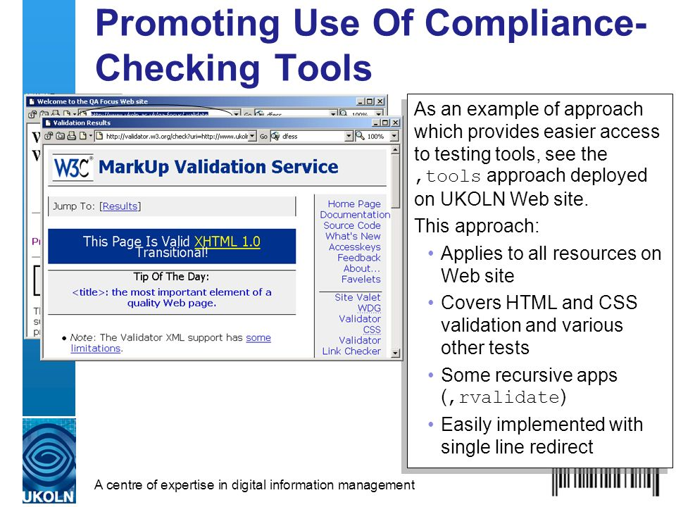 A centre of expertise in digital information management Promoting Use Of Compliance- Checking Tools As an example of approach which provides easier access to testing tools, see the,tools approach deployed on UKOLN Web site.