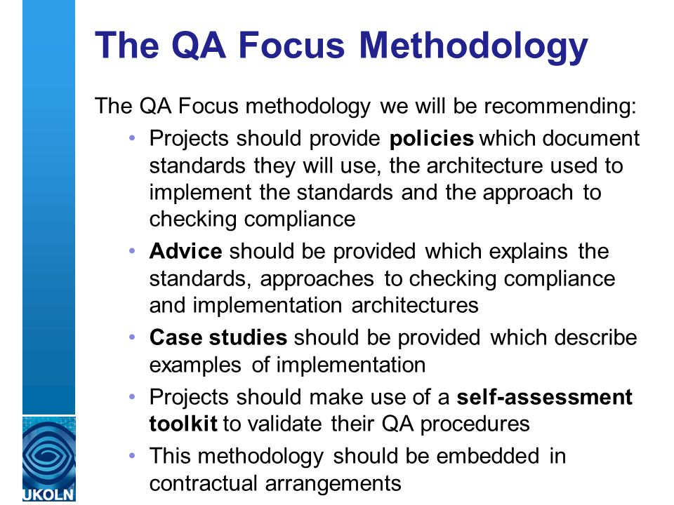 A centre of expertise in digital information management The QA Focus Methodology The QA Focus methodology we will be recommending: Projects should provide policies which document standards they will use, the architecture used to implement the standards and the approach to checking compliance Advice should be provided which explains the standards, approaches to checking compliance and implementation architectures Case studies should be provided which describe examples of implementation Projects should make use of a self-assessment toolkit to validate their QA procedures This methodology should be embedded in contractual arrangements
