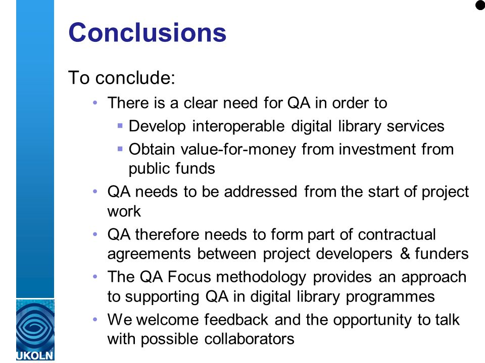 A centre of expertise in digital information management Conclusions To conclude: There is a clear need for QA in order to Develop interoperable digital library services Obtain value-for-money from investment from public funds QA needs to be addressed from the start of project work QA therefore needs to form part of contractual agreements between project developers & funders The QA Focus methodology provides an approach to supporting QA in digital library programmes We welcome feedback and the opportunity to talk with possible collaborators