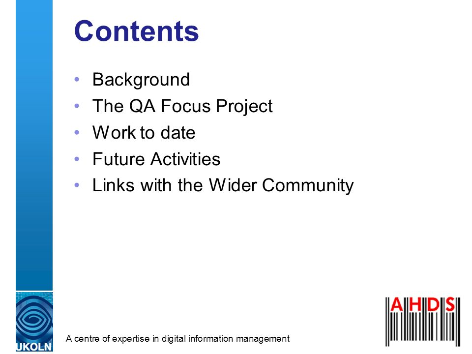 A centre of expertise in digital information management Contents Background The QA Focus Project Work to date Future Activities Links with the Wider Community