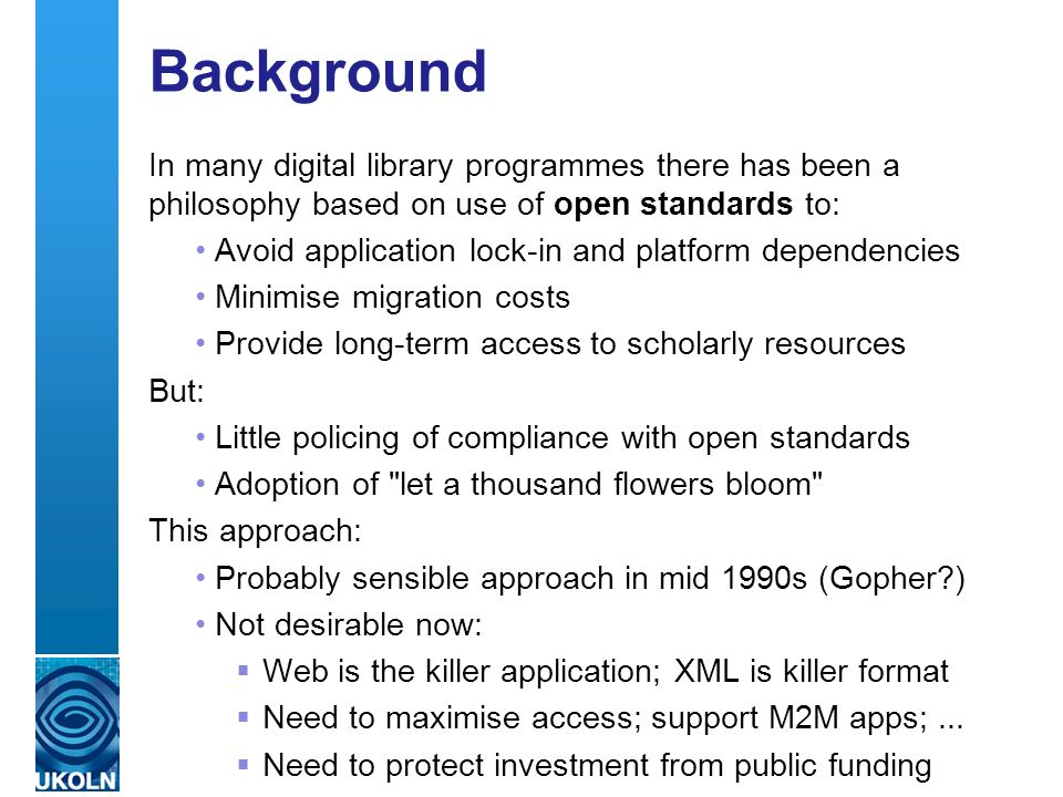 A centre of expertise in digital information management Background In many digital library programmes there has been a philosophy based on use of open standards to: Avoid application lock-in and platform dependencies Minimise migration costs Provide long-term access to scholarly resources But: Little policing of compliance with open standards Adoption of let a thousand flowers bloom This approach: Probably sensible approach in mid 1990s (Gopher?) Not desirable now: Web is the killer application; XML is killer format Need to maximise access; support M2M apps;...