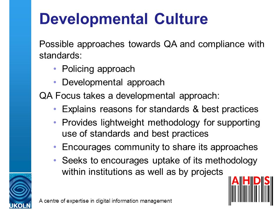 A centre of expertise in digital information management Developmental Culture Possible approaches towards QA and compliance with standards: Policing approach Developmental approach QA Focus takes a developmental approach: Explains reasons for standards & best practices Provides lightweight methodology for supporting use of standards and best practices Encourages community to share its approaches Seeks to encourages uptake of its methodology within institutions as well as by projects