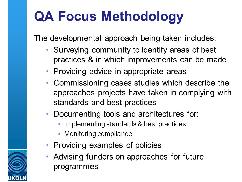 A centre of expertise in digital information management QA Focus Methodology The developmental approach being taken includes: Surveying community to identify areas of best practices & in which improvements can be made Providing advice in appropriate areas Commissioning cases studies which describe the approaches projects have taken in complying with standards and best practices Documenting tools and architectures for: Implementing standards & best practices Monitoring compliance Providing examples of policies Advising funders on approaches for future programmes
