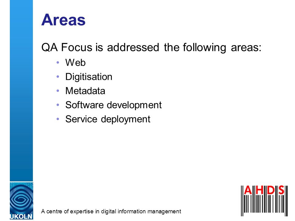 A centre of expertise in digital information management Areas QA Focus is addressed the following areas: Web Digitisation Metadata Software development Service deployment