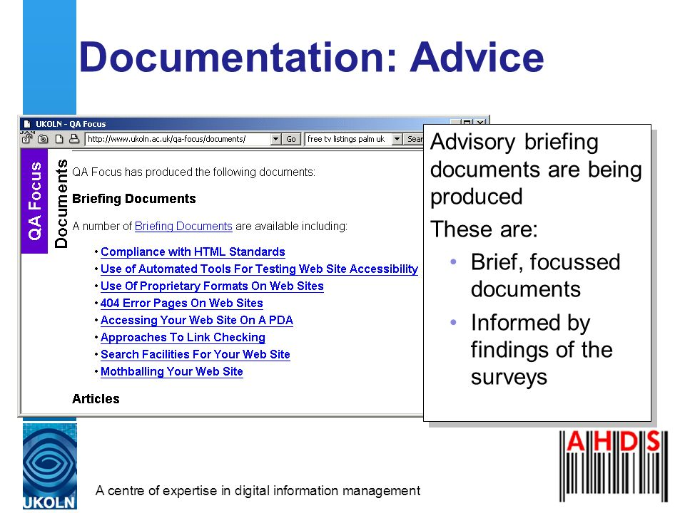 A centre of expertise in digital information management Documentation: Advice Advisory briefing documents are being produced These are: Brief, focussed documents Informed by findings of the surveys Advisory briefing documents are being produced These are: Brief, focussed documents Informed by findings of the surveys