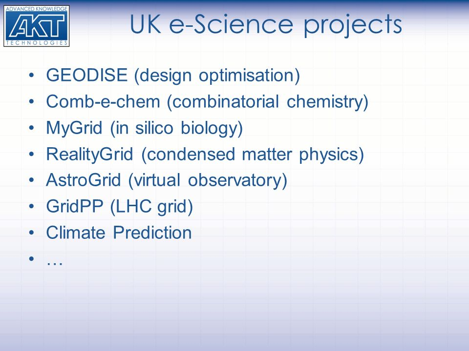 UK e-Science projects GEODISE (design optimisation) Comb-e-chem (combinatorial chemistry) MyGrid (in silico biology) RealityGrid (condensed matter physics) AstroGrid (virtual observatory) GridPP (LHC grid) Climate Prediction …