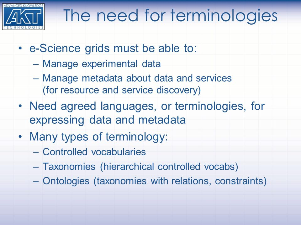 The need for terminologies e-Science grids must be able to: –Manage experimental data –Manage metadata about data and services (for resource and servi