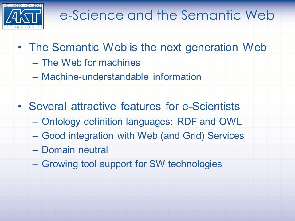 e-Science and the Semantic Web The Semantic Web is the next generation Web –The Web for machines –Machine-understandable information Several attractiv