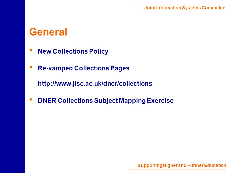 Joint Information Systems Committee Supporting Higher and Further Education General New Collections Policy Re-vamped Collections Pages http://www.jisc.ac.uk/dner/collections DNER Collections Subject Mapping Exercise