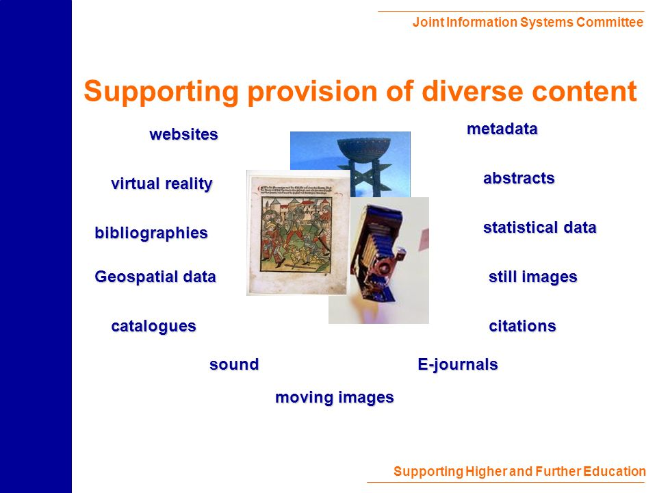 Joint Information Systems Committee Supporting Higher and Further Education Supporting provision of diverse content virtual reality statistical data moving images E-journals bibliographies sound still images websites Geospatial data abstracts citations metadata catalogues