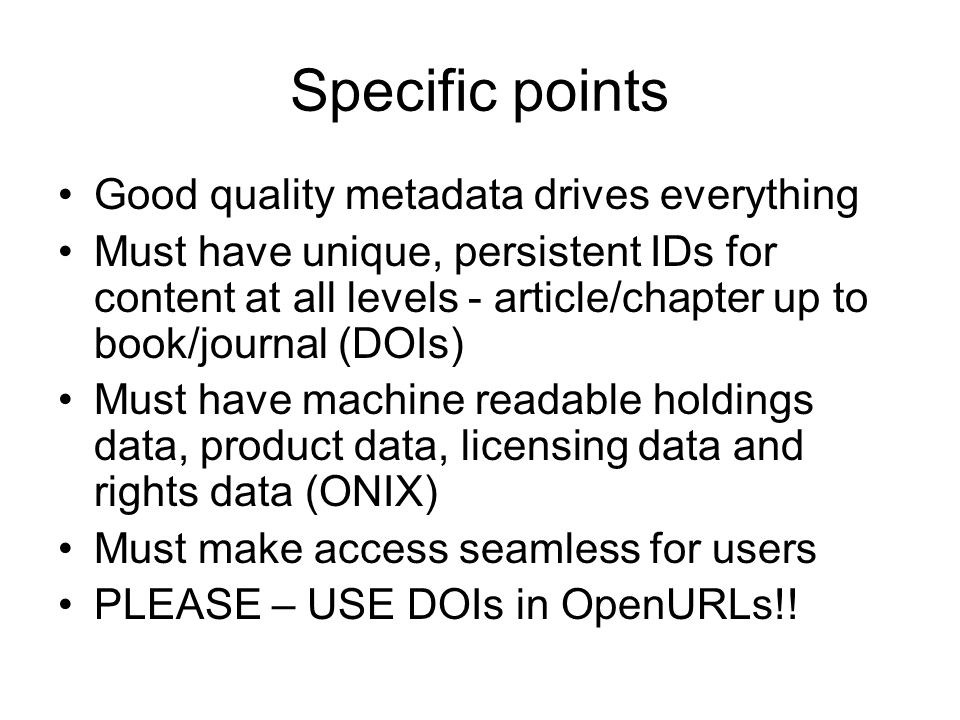 Specific points Good quality metadata drives everything Must have unique, persistent IDs for content at all levels - article/chapter up to book/journal (DOIs) Must have machine readable holdings data, product data, licensing data and rights data (ONIX) Must make access seamless for users PLEASE – USE DOIs in OpenURLs!!