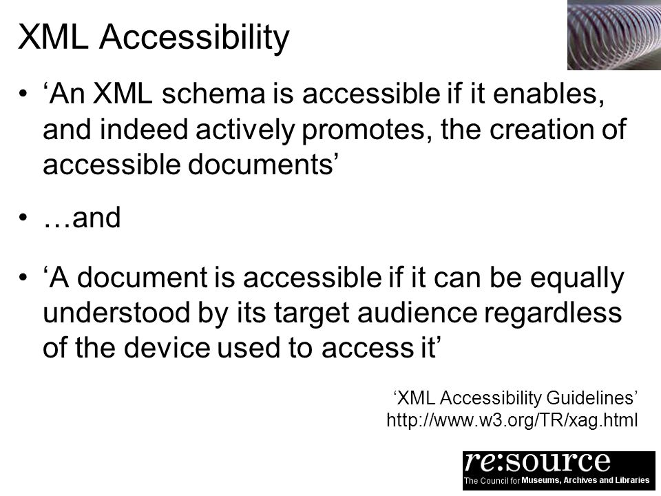 XML Accessibility An XML schema is accessible if it enables, and indeed actively promotes, the creation of accessible documents …and A document is acc