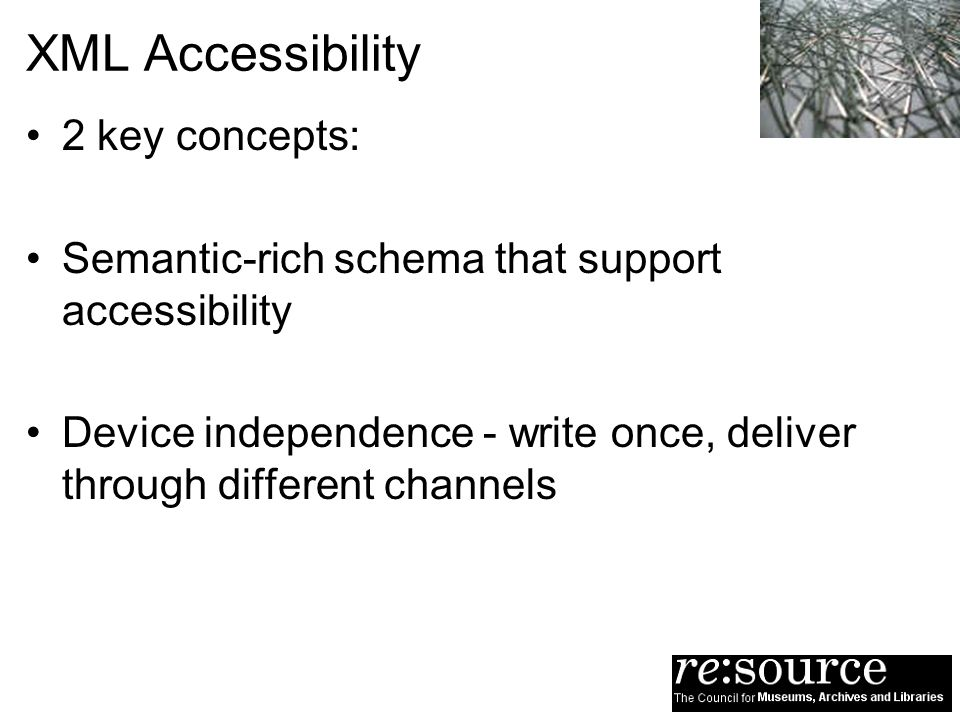 XML Accessibility 2 key concepts: Semantic-rich schema that support accessibility Device independence - write once, deliver through different channels