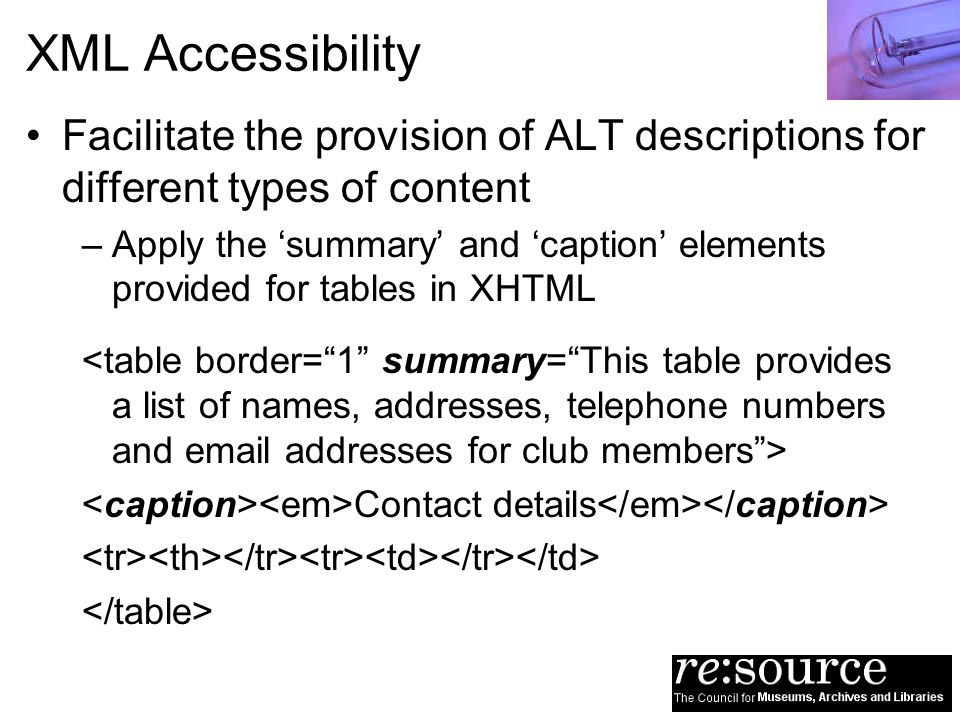 XML Accessibility Facilitate the provision of ALT descriptions for different types of content –Apply the summary and caption elements provided for tab