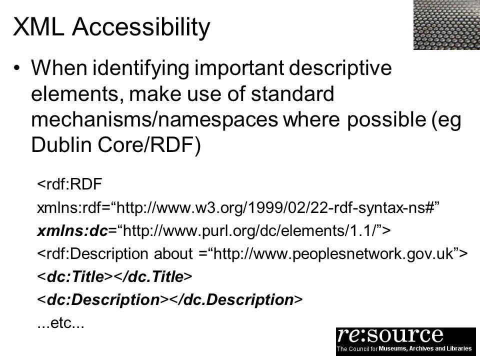 XML Accessibility When identifying important descriptive elements, make use of standard mechanisms/namespaces where possible (eg Dublin Core/RDF) <rdf:RDF xmlns:rdf=http://www.w3.org/1999/02/22-rdf-syntax-ns# xmlns:dc=http://www.purl.org/dc/elements/1.1/>...etc...