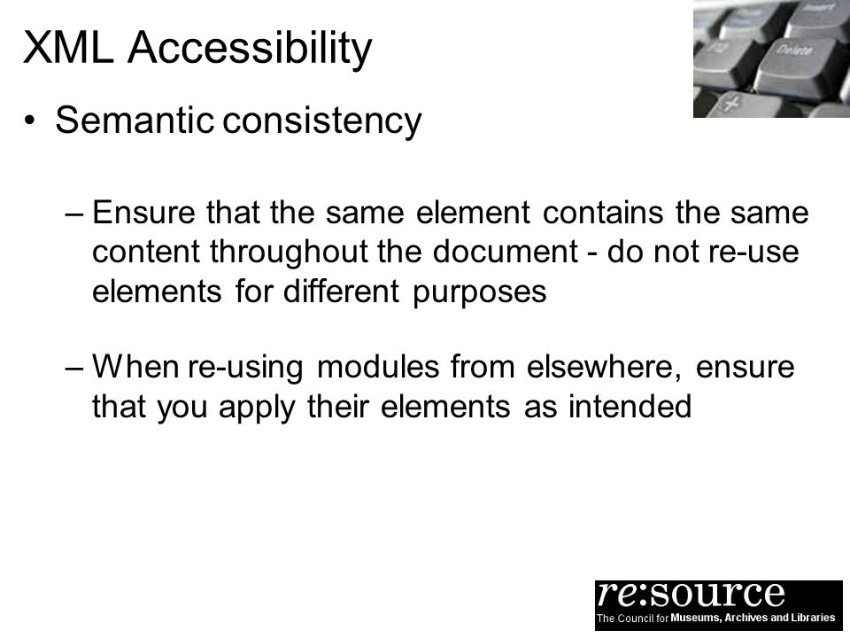 XML Accessibility Semantic consistency –Ensure that the same element contains the same content throughout the document - do not re-use elements for different purposes –When re-using modules from elsewhere, ensure that you apply their elements as intended